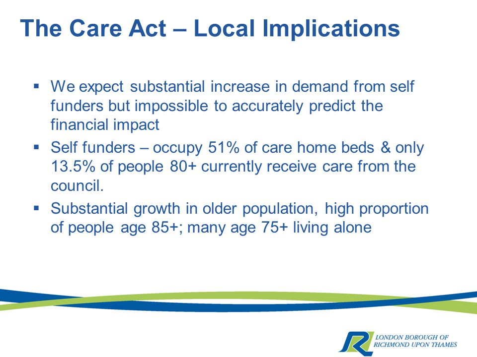 The Care Act – Local Implications  We expect substantial increase in demand from self funders but impossible to accurately predict the financial impact  Self funders – occupy 51% of care home beds & only 13.5% of people 80+ currently receive care from the council.