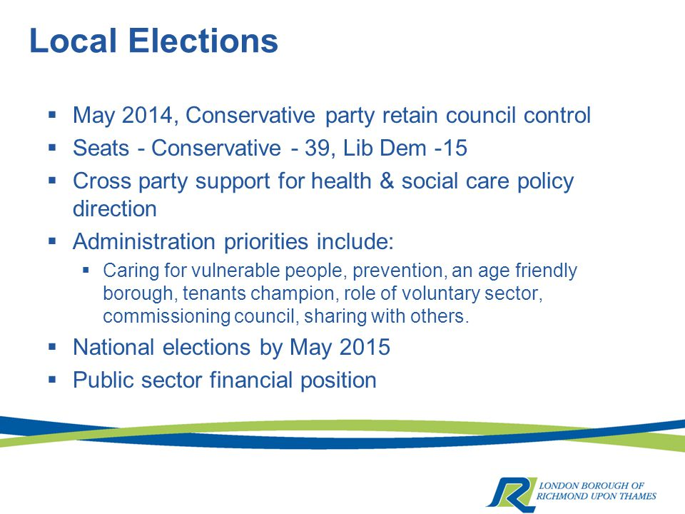 Local Elections  May 2014, Conservative party retain council control  Seats - Conservative - 39, Lib Dem -15  Cross party support for health & social care policy direction  Administration priorities include:  Caring for vulnerable people, prevention, an age friendly borough, tenants champion, role of voluntary sector, commissioning council, sharing with others.