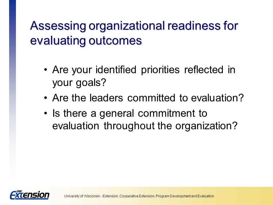 University of Wisconsin - Extension, Cooperative Extension, Program Development and Evaluation Assessing organizational readiness for evaluating outcomes Are your identified priorities reflected in your goals.