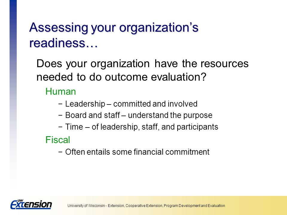 University of Wisconsin - Extension, Cooperative Extension, Program Development and Evaluation Assessing your organization's readiness… Does your organization have the resources needed to do outcome evaluation.