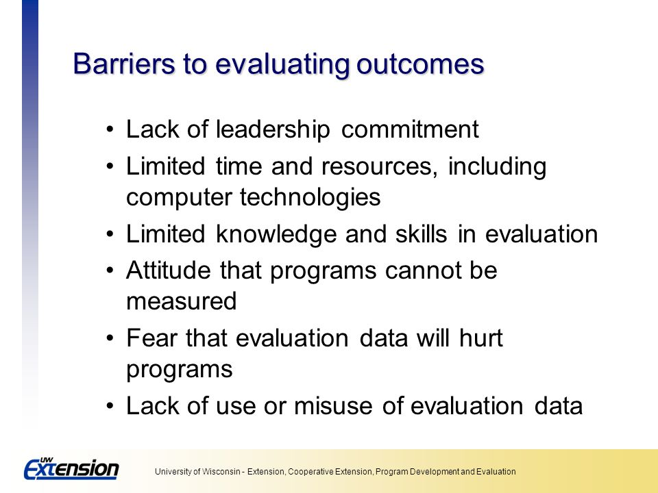 University of Wisconsin - Extension, Cooperative Extension, Program Development and Evaluation Barriers to evaluating outcomes Lack of leadership commitment Limited time and resources, including computer technologies Limited knowledge and skills in evaluation Attitude that programs cannot be measured Fear that evaluation data will hurt programs Lack of use or misuse of evaluation data