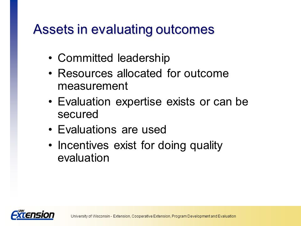 University of Wisconsin - Extension, Cooperative Extension, Program Development and Evaluation Assets in evaluating outcomes Committed leadership Resources allocated for outcome measurement Evaluation expertise exists or can be secured Evaluations are used Incentives exist for doing quality evaluation