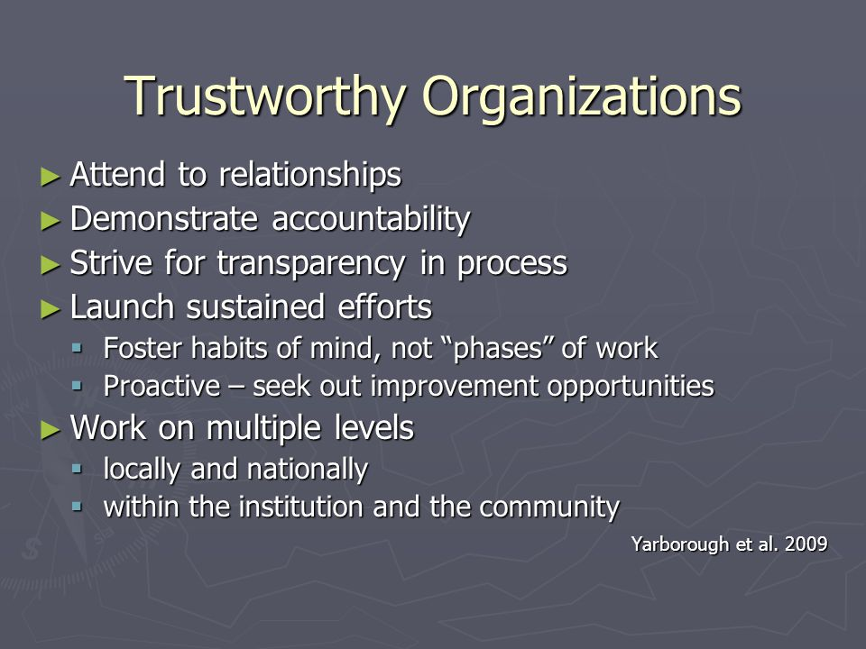Trustworthy Organizations ► Attend to relationships ► Demonstrate accountability ► Strive for transparency in process ► Launch sustained efforts  Foster habits of mind, not phases of work  Proactive – seek out improvement opportunities ► Work on multiple levels  locally and nationally  within the institution and the community Yarborough et al.
