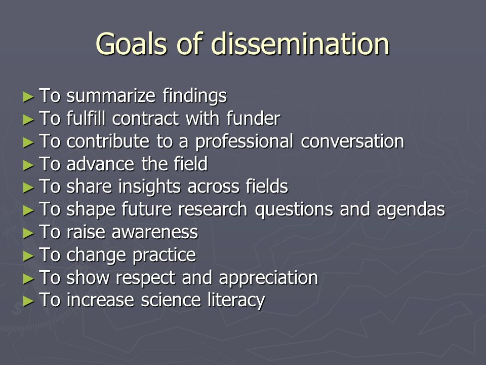Goals of dissemination ► To summarize findings ► To fulfill contract with funder ► To contribute to a professional conversation ► To advance the field ► To share insights across fields ► To shape future research questions and agendas ► To raise awareness ► To change practice ► To show respect and appreciation ► To increase science literacy