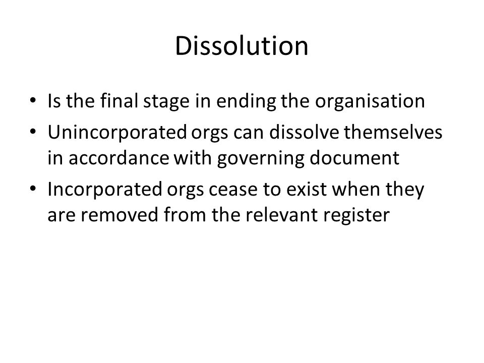 Dissolution Is the final stage in ending the organisation Unincorporated orgs can dissolve themselves in accordance with governing document Incorporated orgs cease to exist when they are removed from the relevant register