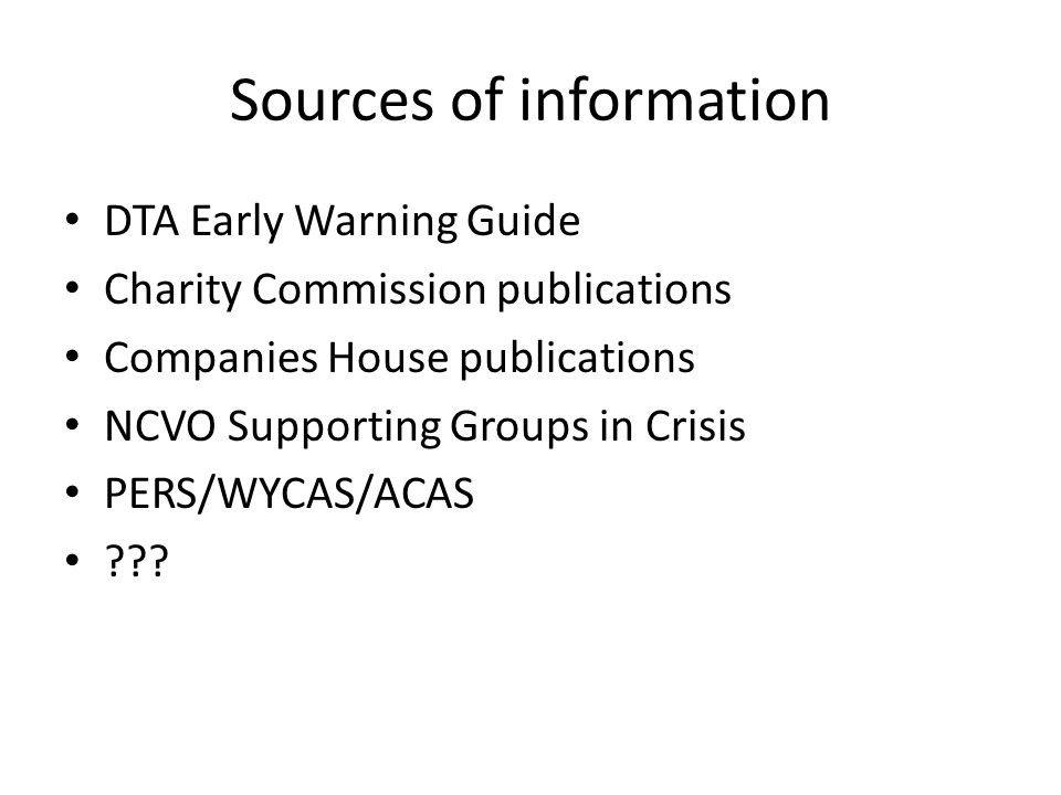 Sources of information DTA Early Warning Guide Charity Commission publications Companies House publications NCVO Supporting Groups in Crisis PERS/WYCAS/ACAS