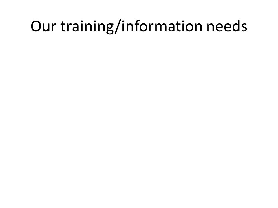 Our training/information needs