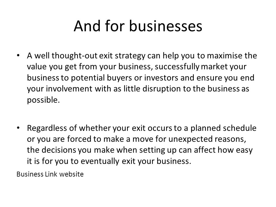 And for businesses A well thought-out exit strategy can help you to maximise the value you get from your business, successfully market your business to potential buyers or investors and ensure you end your involvement with as little disruption to the business as possible.