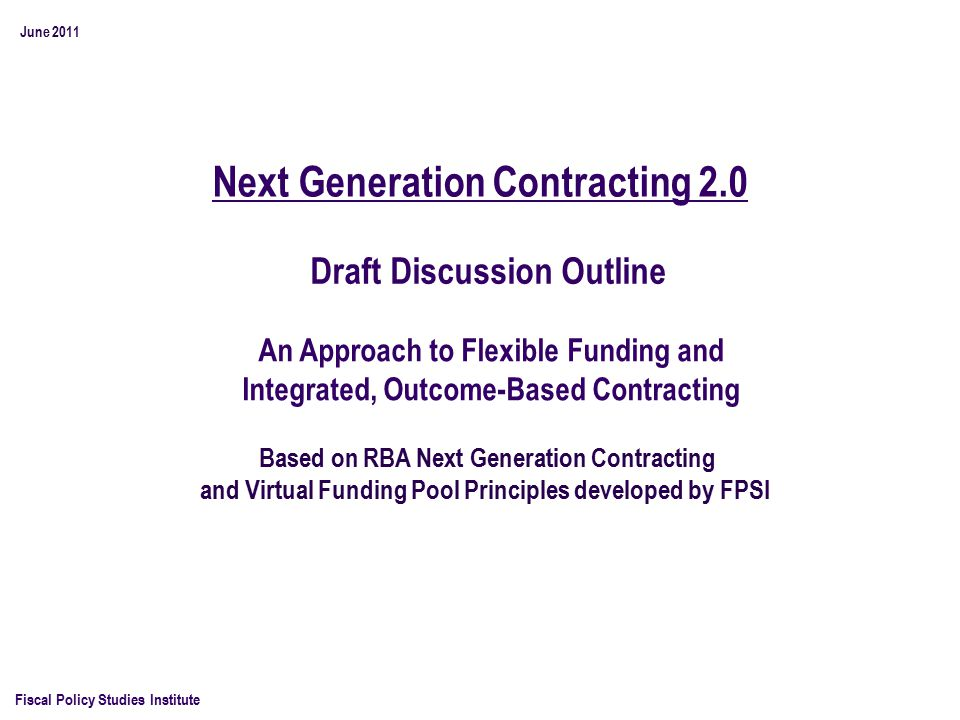 Next Generation Contracting 2.0 Fiscal Policy Studies Institute Based on RBA Next Generation Contracting and Virtual Funding Pool Principles developed by FPSI June 2011 An Approach to Flexible Funding and Integrated, Outcome-Based Contracting Draft Discussion Outline