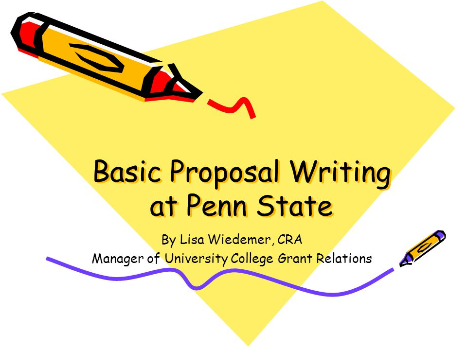Basic Proposal Writing at Penn State By Lisa Wiedemer, CRA Manager of University College Grant Relations