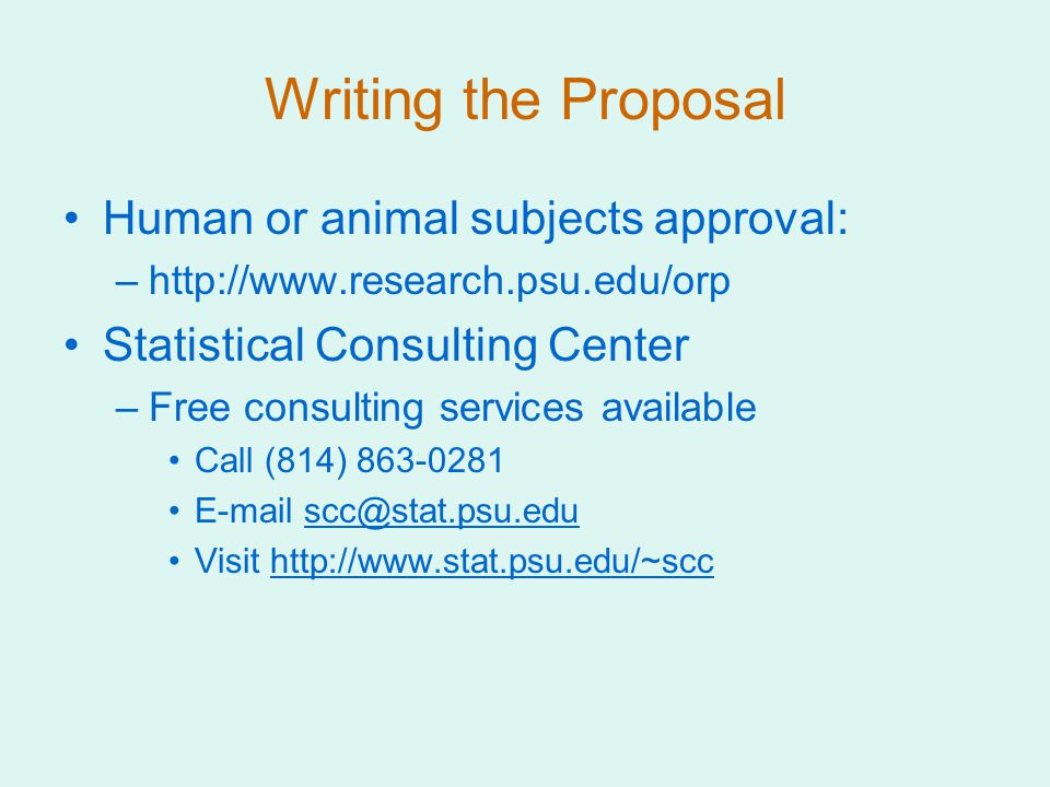 Writing the Proposal Human or animal subjects approval: –http://www.research.psu.edu/orp Statistical Consulting Center –Free consulting services available Call (814) 863-0281 E-mail scc@stat.psu.eduscc@stat.psu.edu Visit http://www.stat.psu.edu/~scchttp://www.stat.psu.edu/~scc