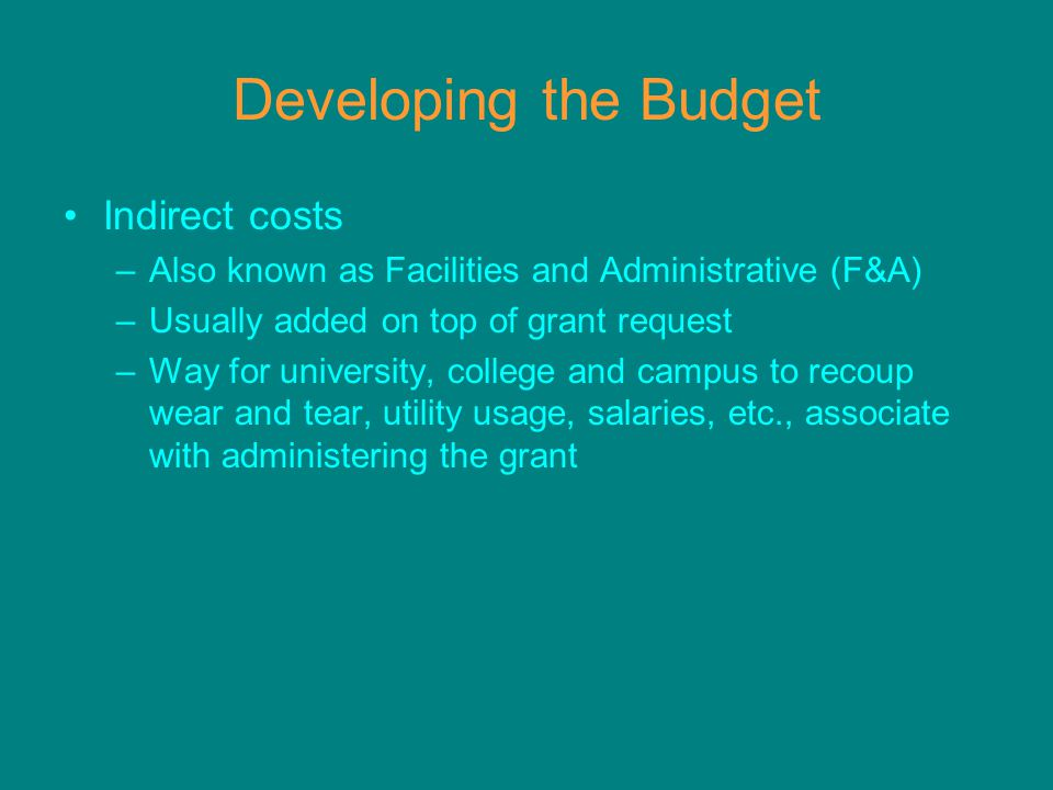 Developing the Budget Indirect costs –Also known as Facilities and Administrative (F&A) –Usually added on top of grant request –Way for university, college and campus to recoup wear and tear, utility usage, salaries, etc., associate with administering the grant