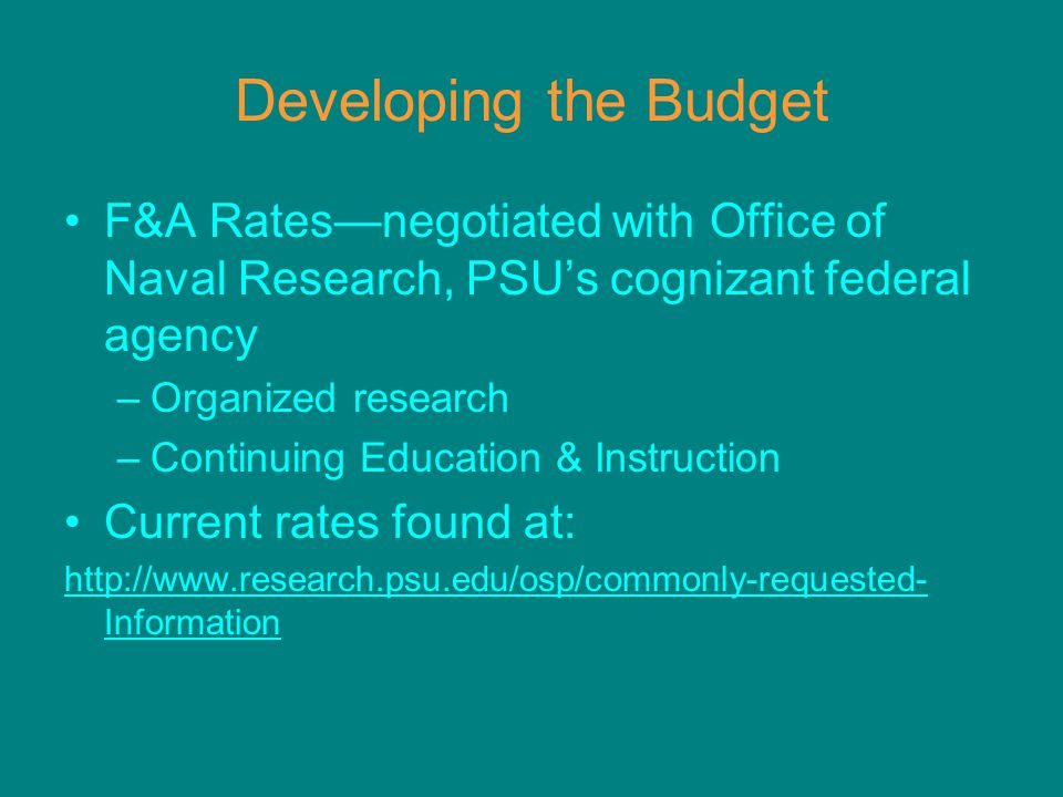 Developing the Budget F&A Rates—negotiated with Office of Naval Research, PSU's cognizant federal agency –Organized research –Continuing Education & Instruction Current rates found at: http://www.research.psu.edu/osp/commonly-requested- Information