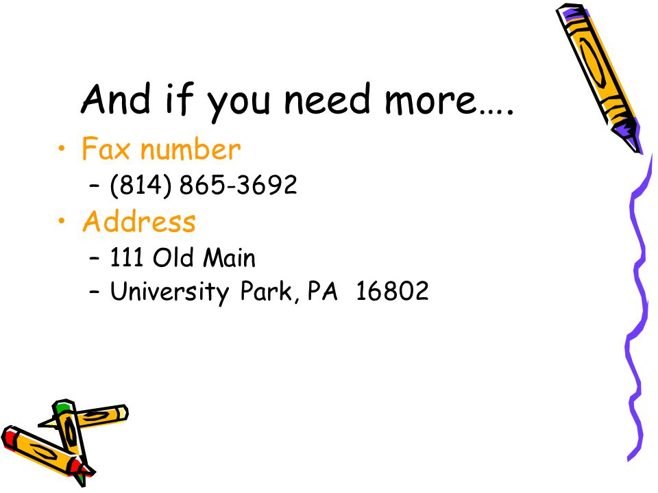And if you need more…. Fax number –(814) 865-3692 Address –111 Old Main –University Park, PA 16802