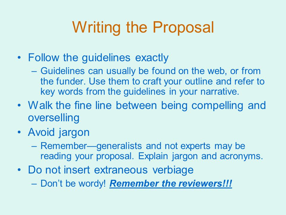 Writing the Proposal Follow the guidelines exactly –Guidelines can usually be found on the web, or from the funder.