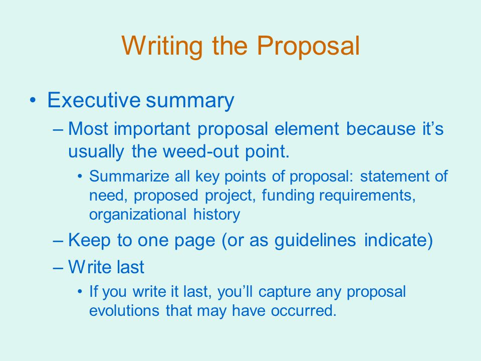 Writing the Proposal Executive summary –Most important proposal element because it's usually the weed-out point.