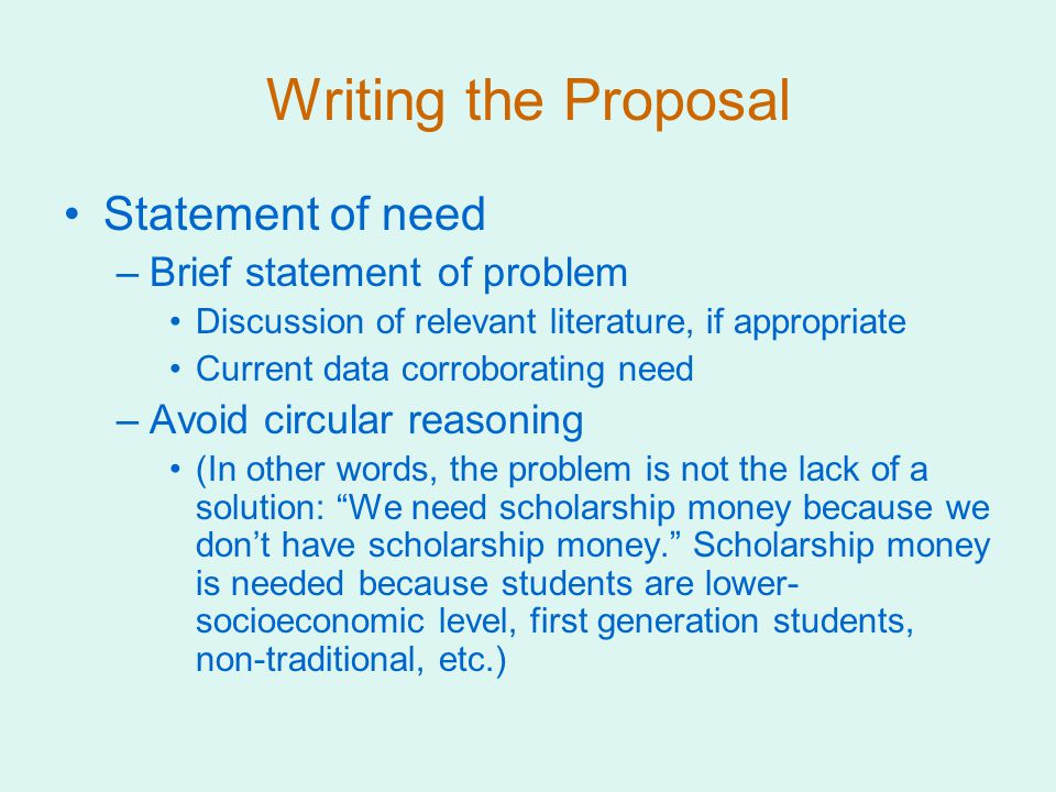 Writing the Proposal Statement of need –Brief statement of problem Discussion of relevant literature, if appropriate Current data corroborating need –Avoid circular reasoning (In other words, the problem is not the lack of a solution: We need scholarship money because we don't have scholarship money. Scholarship money is needed because students are lower- socioeconomic level, first generation students, non-traditional, etc.)