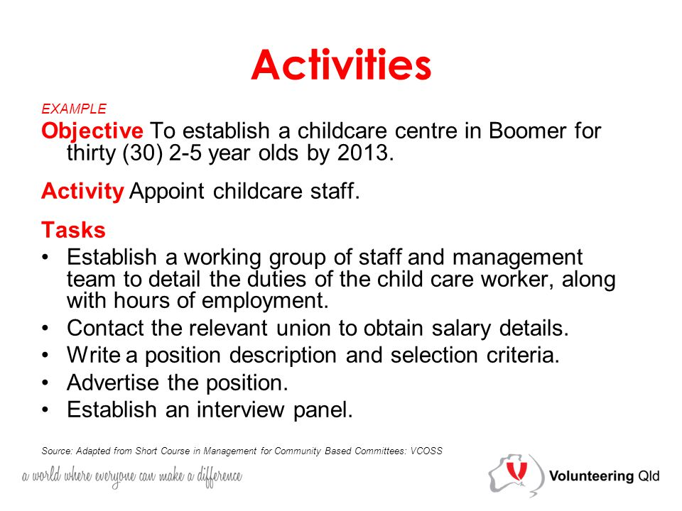 Activities EXAMPLE Objective To establish a childcare centre in Boomer for thirty (30) 2-5 year olds by 2013.