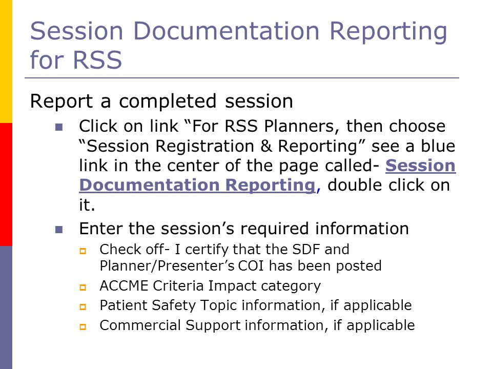 Session Documentation Reporting for RSS Report a completed session Click on link For RSS Planners, then choose Session Registration & Reporting see a blue link in the center of the page called- Session Documentation Reporting, double click on it.Session Documentation Reporting Enter the session's required information  Check off- I certify that the SDF and Planner/Presenter's COI has been posted  ACCME Criteria Impact category  Patient Safety Topic information, if applicable  Commercial Support information, if applicable