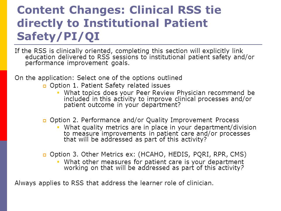 Content Changes: Clinical RSS tie directly to Institutional Patient Safety/PI/QI If the RSS is clinically oriented, completing this section will explicitly link education delivered to RSS sessions to institutional patient safety and/or performance improvement goals.
