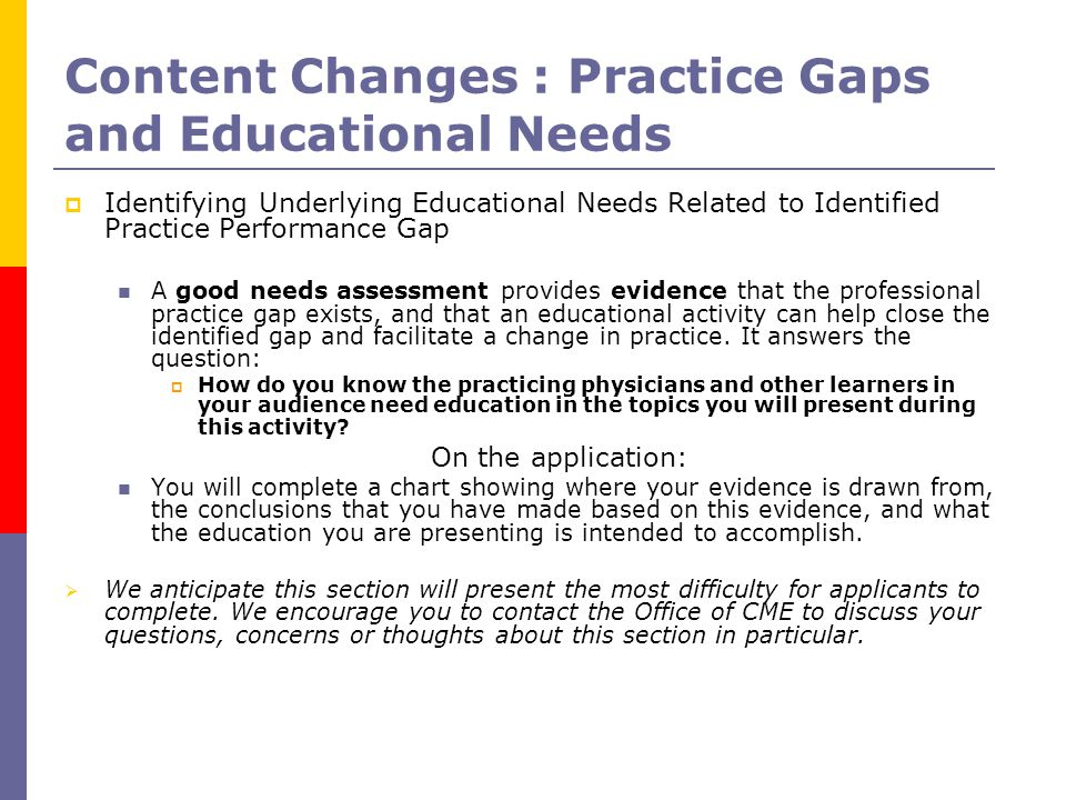 Content Changes : Practice Gaps and Educational Needs  Identifying Underlying Educational Needs Related to Identified Practice Performance Gap A good needs assessment provides evidence that the professional practice gap exists, and that an educational activity can help close the identified gap and facilitate a change in practice.