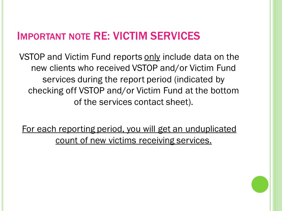 I MPORTANT NOTE RE: VICTIM SERVICES VSTOP and Victim Fund reports only include data on the new clients who received VSTOP and/or Victim Fund services during the report period (indicated by checking off VSTOP and/or Victim Fund at the bottom of the services contact sheet).