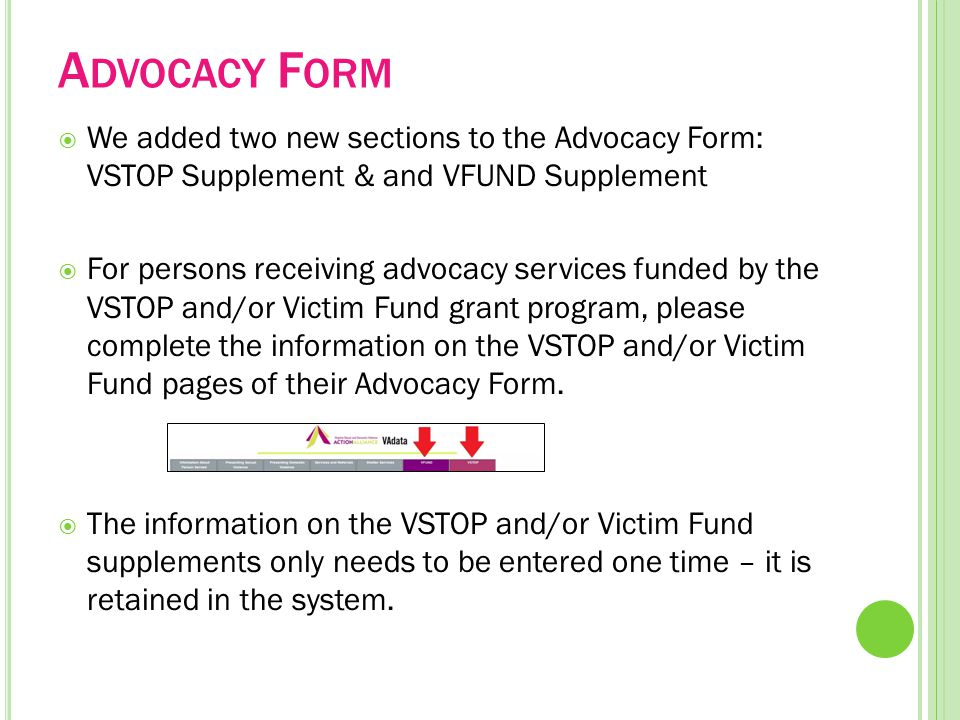 A DVOCACY F ORM  We added two new sections to the Advocacy Form: VSTOP Supplement & and VFUND Supplement  For persons receiving advocacy services funded by the VSTOP and/or Victim Fund grant program, please complete the information on the VSTOP and/or Victim Fund pages of their Advocacy Form.