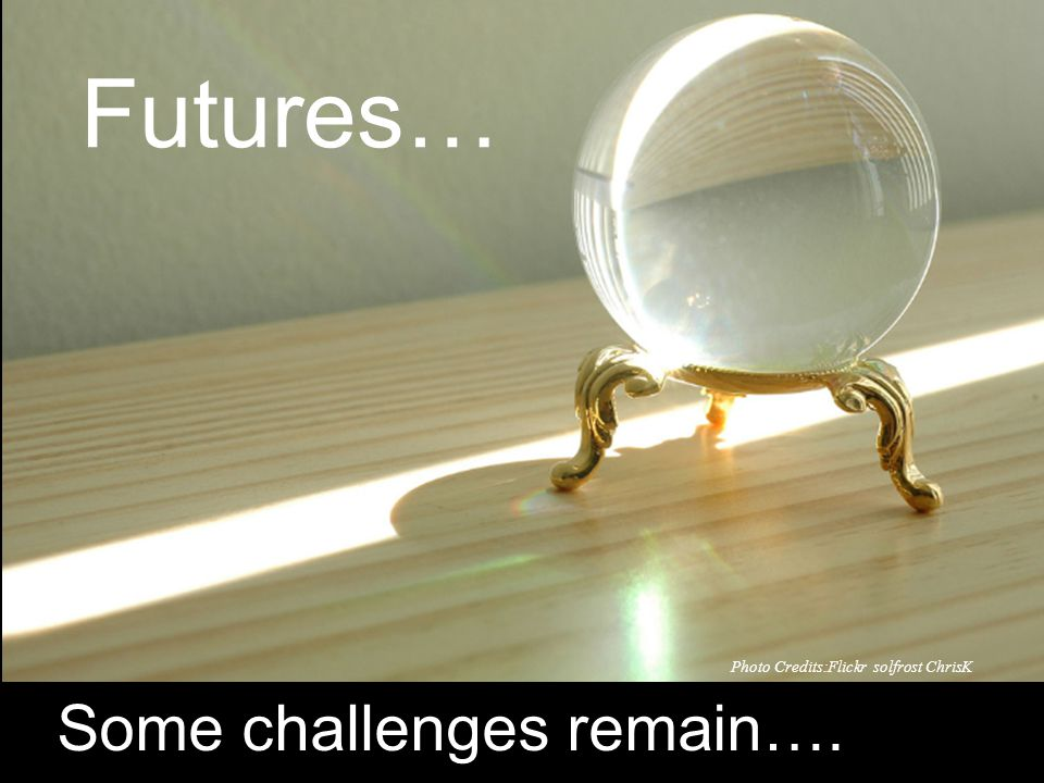Futures… Photo Credits:Flickr solfrost ChrisK Some challenges remain….