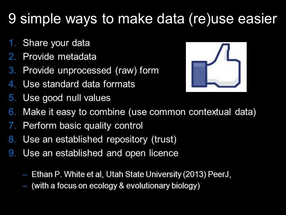 9 simple ways to make data (re)use easier 1.Share your data 2.Provide metadata 3.Provide unprocessed (raw) form 4.Use standard data formats 5.Use good null values 6.Make it easy to combine (use common contextual data) 7.Perform basic quality control 8.Use an established repository (trust) 9.Use an established and open licence –Ethan P.