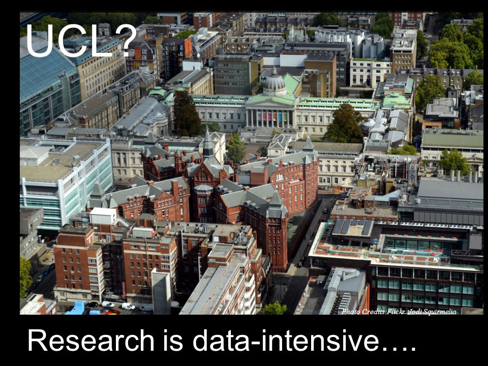 Research is data-intensive…. UCL Photo Credits:Flickr Jodi Squirmelia