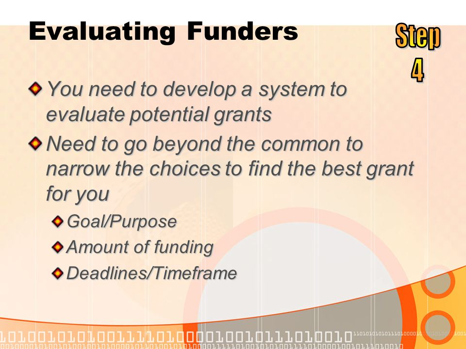Evaluating Funders You need to develop a system to evaluate potential grants Need to go beyond the common to narrow the choices to find the best grant for you Goal/Purpose Amount of funding Deadlines/Timeframe