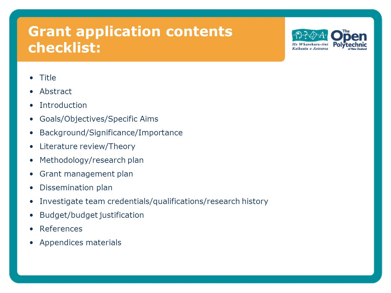 Grant application contents checklist: Title Abstract Introduction Goals/Objectives/Specific Aims Background/Significance/Importance Literature review/Theory Methodology/research plan Grant management plan Dissemination plan Investigate team credentials/qualifications/research history Budget/budget justification References Appendices materials