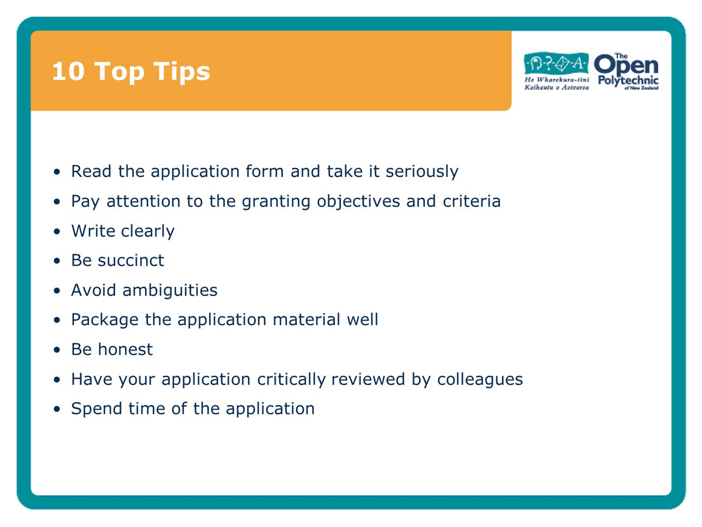10 Top Tips Read the application form and take it seriously Pay attention to the granting objectives and criteria Write clearly Be succinct Avoid ambiguities Package the application material well Be honest Have your application critically reviewed by colleagues Spend time of the application