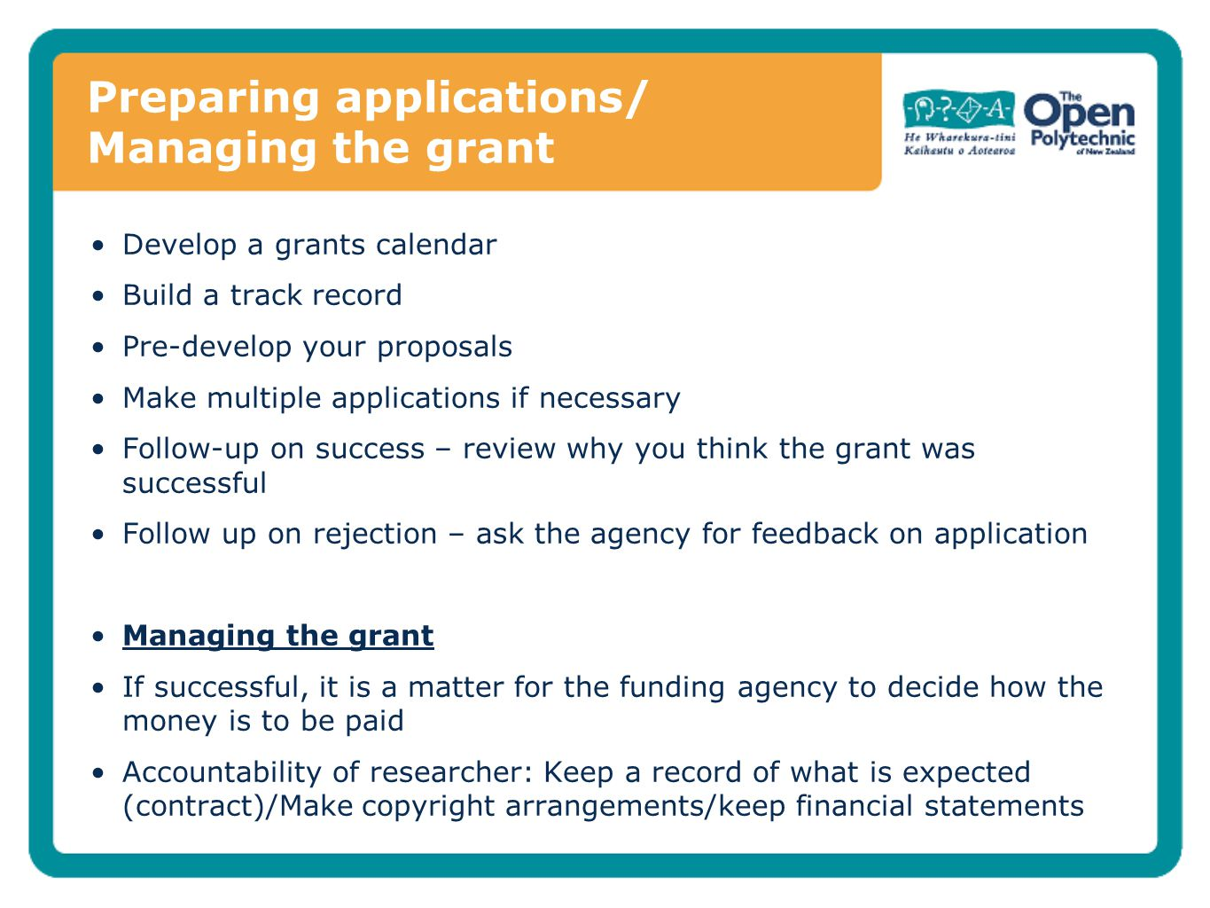 Preparing applications/ Managing the grant Develop a grants calendar Build a track record Pre-develop your proposals Make multiple applications if necessary Follow-up on success – review why you think the grant was successful Follow up on rejection – ask the agency for feedback on application Managing the grant If successful, it is a matter for the funding agency to decide how the money is to be paid Accountability of researcher: Keep a record of what is expected (contract)/Make copyright arrangements/keep financial statements