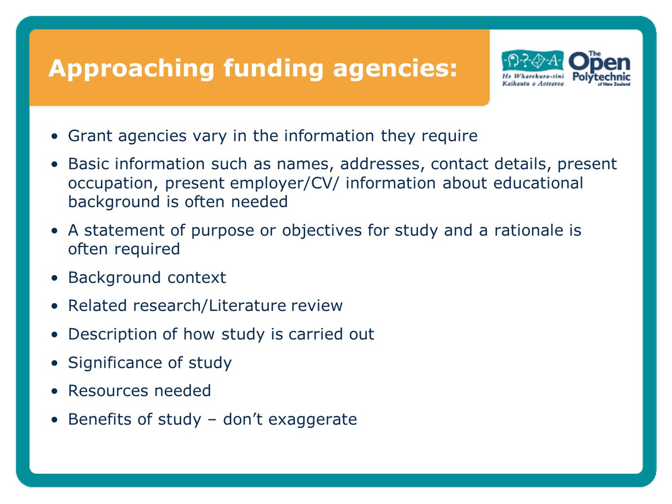 Approaching funding agencies: Grant agencies vary in the information they require Basic information such as names, addresses, contact details, present occupation, present employer/CV/ information about educational background is often needed A statement of purpose or objectives for study and a rationale is often required Background context Related research/Literature review Description of how study is carried out Significance of study Resources needed Benefits of study – don't exaggerate