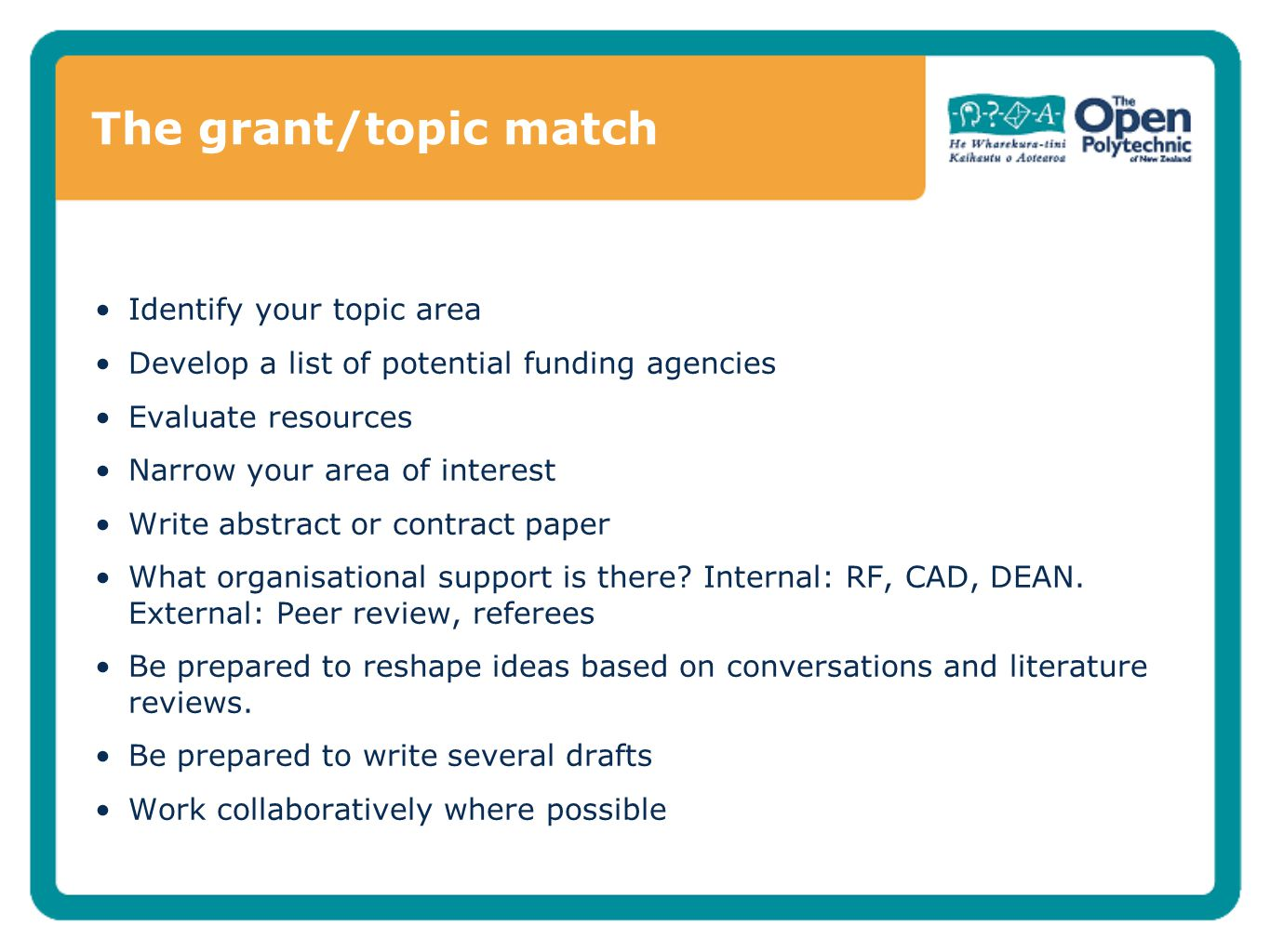 The grant/topic match Identify your topic area Develop a list of potential funding agencies Evaluate resources Narrow your area of interest Write abstract or contract paper What organisational support is there.