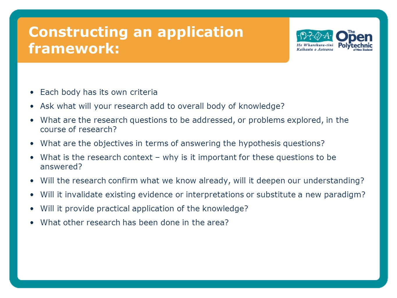 Constructing an application framework: Each body has its own criteria Ask what will your research add to overall body of knowledge? What are the resea