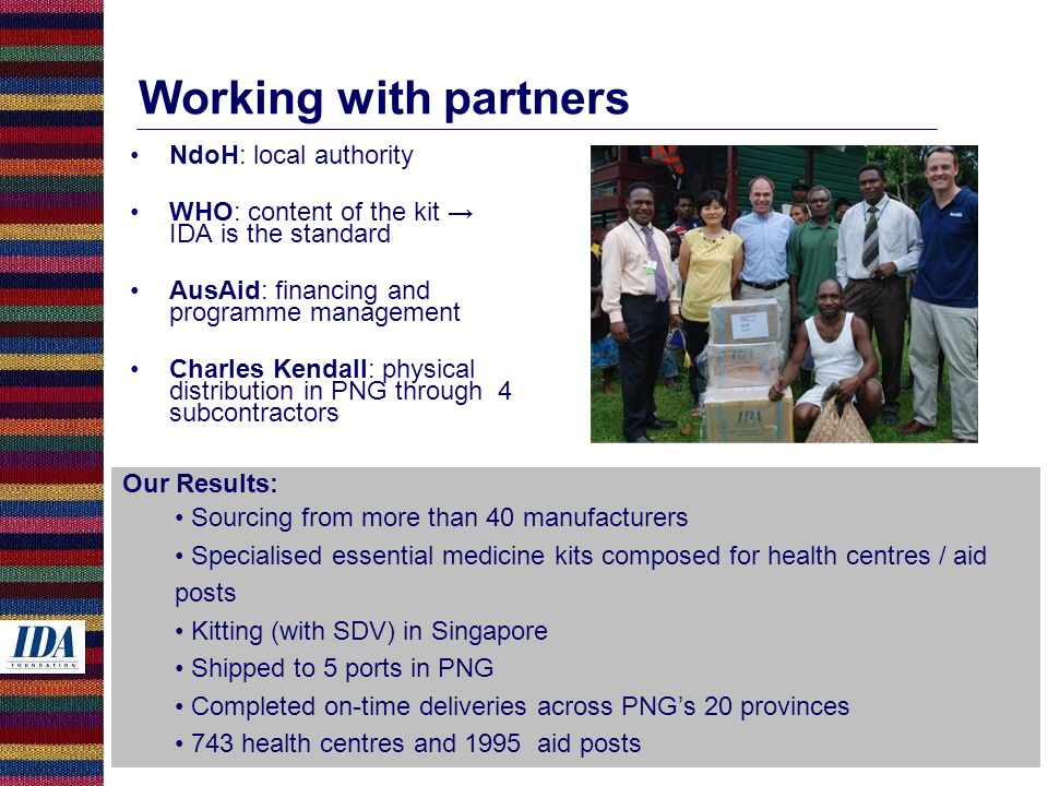 Working with partners NdoH: local authority WHO: content of the kit → IDA is the standard AusAid: financing and programme management Charles Kendall: physical distribution in PNG through 4 subcontractors Our Results: Sourcing from more than 40 manufacturers Specialised essential medicine kits composed for health centres / aid posts Kitting (with SDV) in Singapore Shipped to 5 ports in PNG Completed on-time deliveries across PNG's 20 provinces 743 health centres and 1995 aid posts