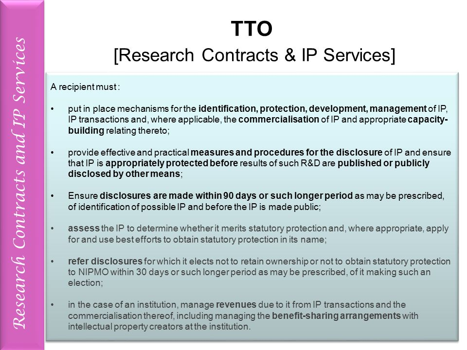 Research Contracts and IP Services TTO [Research Contracts & IP Services] A recipient must : put in place mechanisms for the identification, protection, development, management of IP, IP transactions and, where applicable, the commercialisation of IP and appropriate capacity- building relating thereto; provide effective and practical measures and procedures for the disclosure of IP and ensure that IP is appropriately protected before results of such R&D are published or publicly disclosed by other means; Ensure disclosures are made within 90 days or such longer period as may be prescribed, of identification of possible IP and before the IP is made public; assess the IP to determine whether it merits statutory protection and, where appropriate, apply for and use best efforts to obtain statutory protection in its name; refer disclosures for which it elects not to retain ownership or not to obtain statutory protection to NIPMO within 30 days or such longer period as may be prescribed, of it making such an election; in the case of an institution, manage revenues due to it from IP transactions and the commercialisation thereof, including managing the benefit-sharing arrangements with intellectual property creators at the institution.