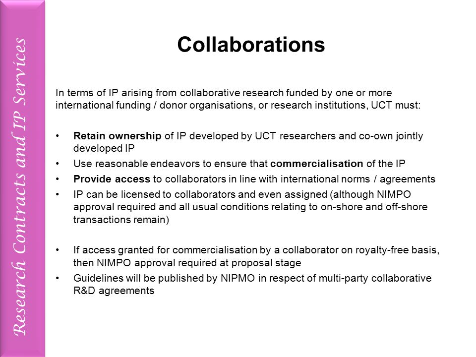 Research Contracts and IP Services Collaborations In terms of IP arising from collaborative research funded by one or more international funding / donor organisations, or research institutions, UCT must: Retain ownership of IP developed by UCT researchers and co-own jointly developed IP Use reasonable endeavors to ensure that commercialisation of the IP Provide access to collaborators in line with international norms / agreements IP can be licensed to collaborators and even assigned (although NIMPO approval required and all usual conditions relating to on-shore and off-shore transactions remain) If access granted for commercialisation by a collaborator on royalty-free basis, then NIMPO approval required at proposal stage Guidelines will be published by NIPMO in respect of multi-party collaborative R&D agreements
