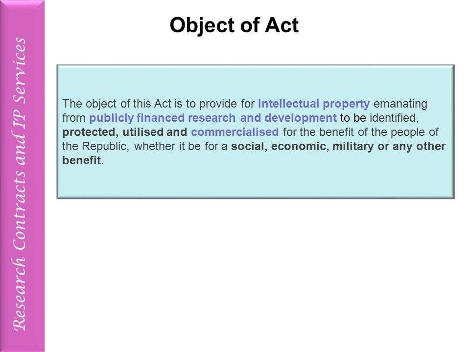Object of Act The object of this Act is to provide for intellectual property emanating from publicly financed research and development to be identified, protected, utilised and commercialised for the benefit of the people of the Republic, whether it be for a social, economic, military or any other benefit.