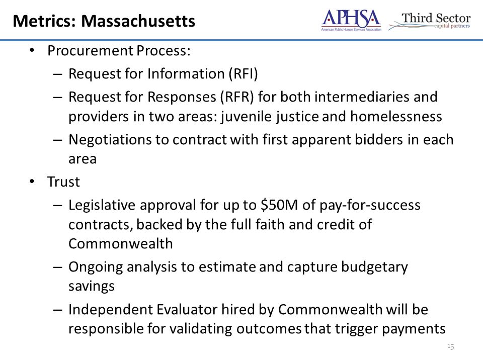 Metrics: Massachusetts Procurement Process: – Request for Information (RFI) – Request for Responses (RFR) for both intermediaries and providers in two areas: juvenile justice and homelessness – Negotiations to contract with first apparent bidders in each area Trust – Legislative approval for up to $50M of pay-for-success contracts, backed by the full faith and credit of Commonwealth – Ongoing analysis to estimate and capture budgetary savings – Independent Evaluator hired by Commonwealth will be responsible for validating outcomes that trigger payments 15