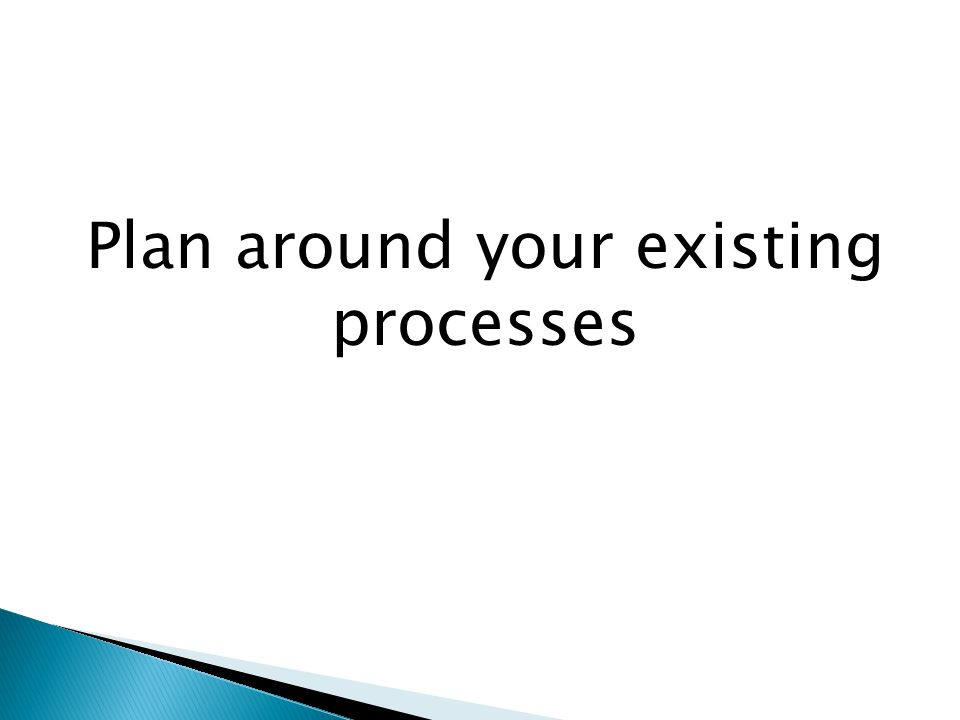 Plan around your existing processes