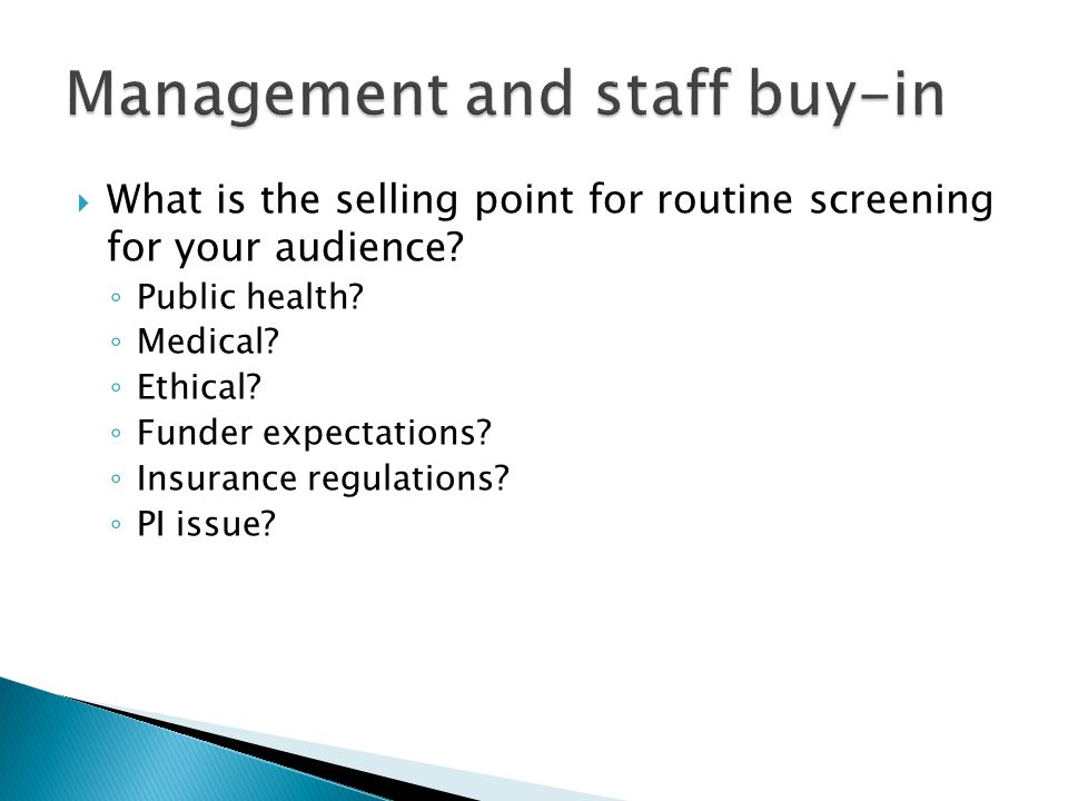  What is the selling point for routine screening for your audience? ◦ Public health? ◦ Medical? ◦ Ethical? ◦ Funder expectations? ◦ Insurance regulat