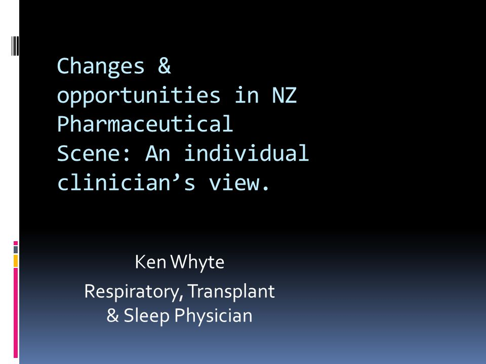 Changes & opportunities in NZ Pharmaceutical Scene: An individual clinician's view. Ken Whyte Respiratory, Transplant & Sleep Physician