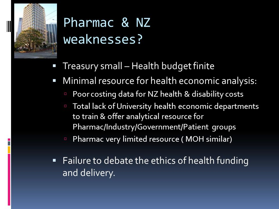 Pharmac & NZ weaknesses?  Treasury small – Health budget finite  Minimal resource for health economic analysis:  Poor costing data for NZ health &