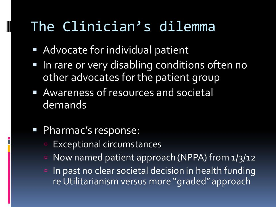 The Clinician's dilemma  Advocate for individual patient  In rare or very disabling conditions often no other advocates for the patient group  Awareness of resources and societal demands  Pharmac's response:  Exceptional circumstances  Now named patient approach (NPPA) from 1/3/12  In past no clear societal decision in health funding re Utilitarianism versus more graded approach