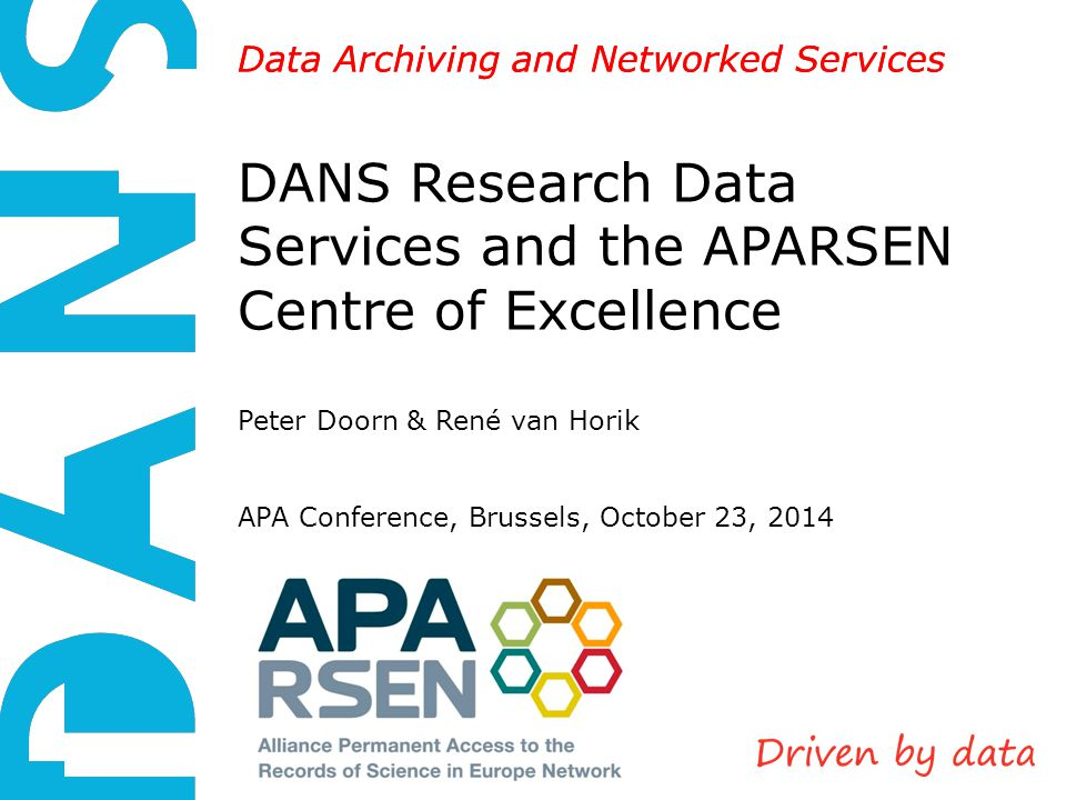 DANS is an institute of KNAW and NWO Data Archiving and Networked Services DANS Research Data Services and the APARSEN Centre of Excellence Peter Doorn & René van Horik APA Conference, Brussels, October 23, 2014