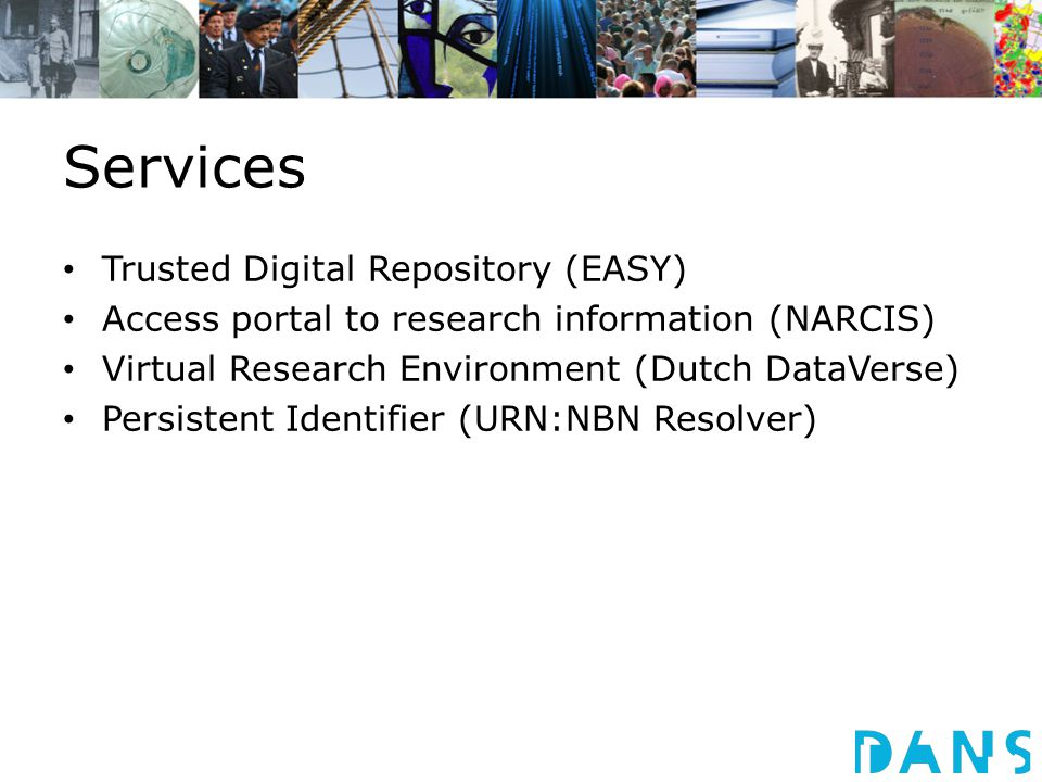 Services Trusted Digital Repository (EASY) Access portal to research information (NARCIS) Virtual Research Environment (Dutch DataVerse) Persistent Identifier (URN:NBN Resolver)