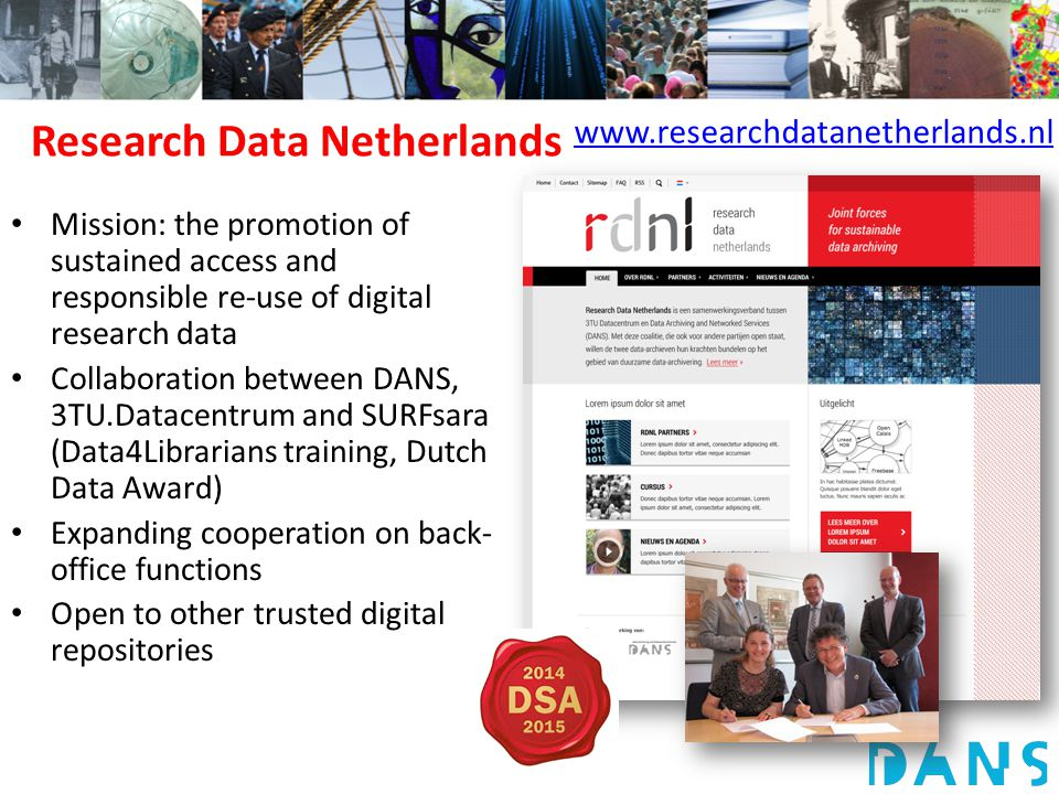 Research Data Netherlands Mission: the promotion of sustained access and responsible re-use of digital research data Collaboration between DANS, 3TU.Datacentrum and SURFsara (Data4Librarians training, Dutch Data Award) Expanding cooperation on back- office functions Open to other trusted digital repositories www.researchdatanetherlands.nl